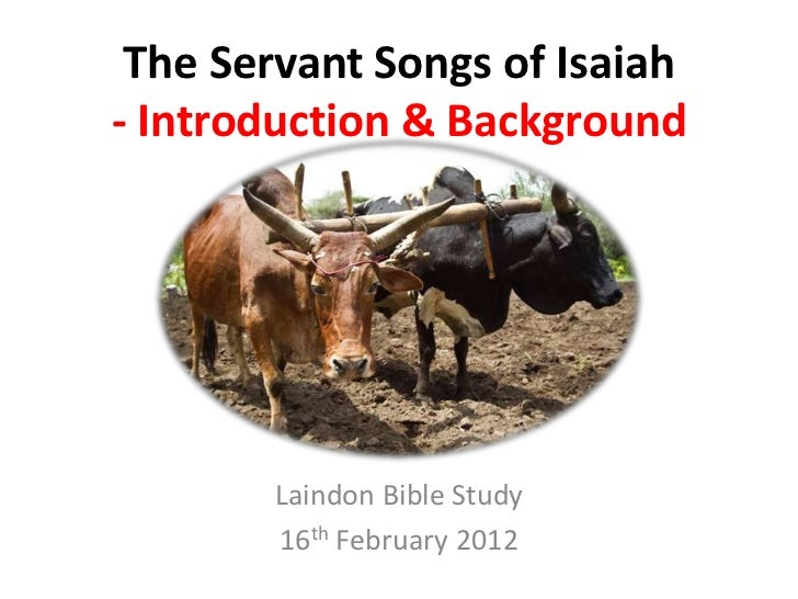 The Servant Songs of Isaiah- Introduction & Background       Laindon Bible Study       16th February 2012