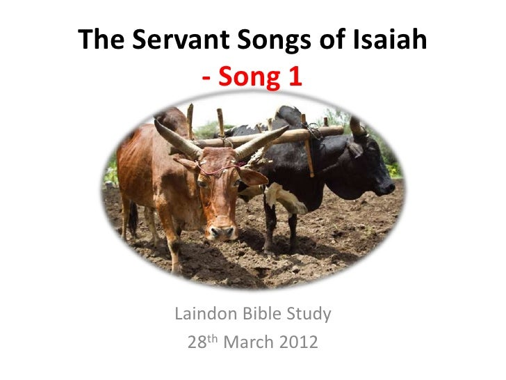 The Servant Songs of Isaiah         - Song 1       Laindon Bible Study        28th March 2012
