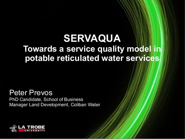 SERVAQUA Towards a service quality model in potable reticulated water services Peter Prevos PhD Candidate, School of Busin...