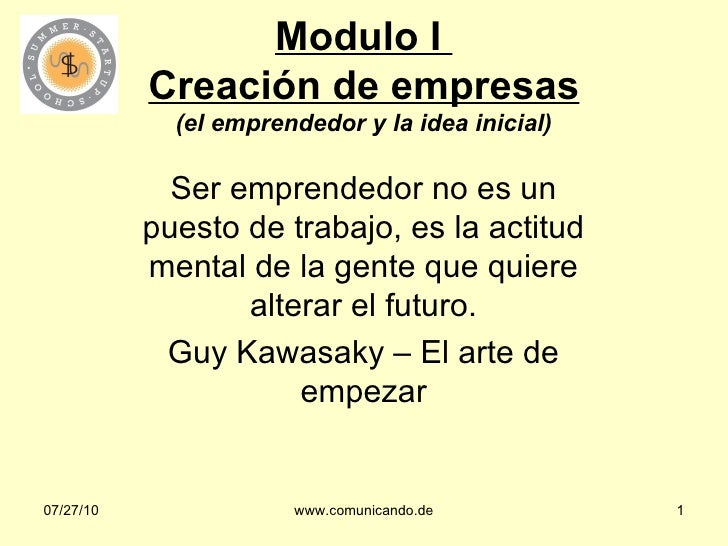 Modulo I  Creación de empresas (el emprendedor y la idea inicial) Ser emprendedor no es un puesto de trabajo, es la actitu...