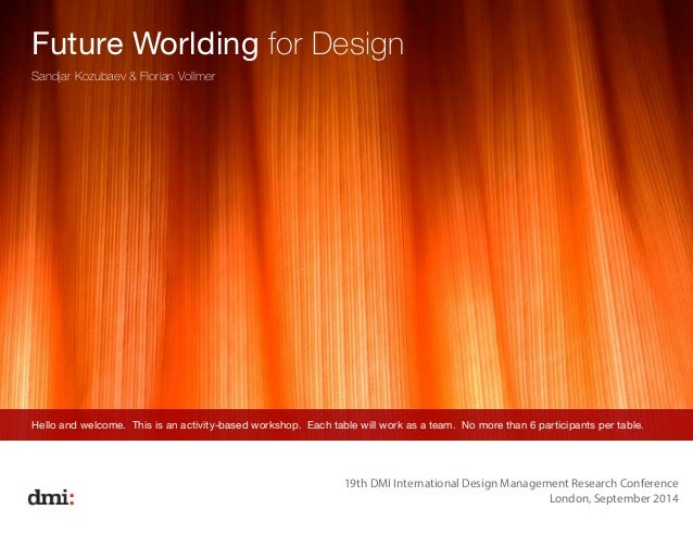 Future Worlding for Design  Sandjar Kozubaev & Florian Vollmer  Hello and welcome. This is an activity-based workshop. Eac...