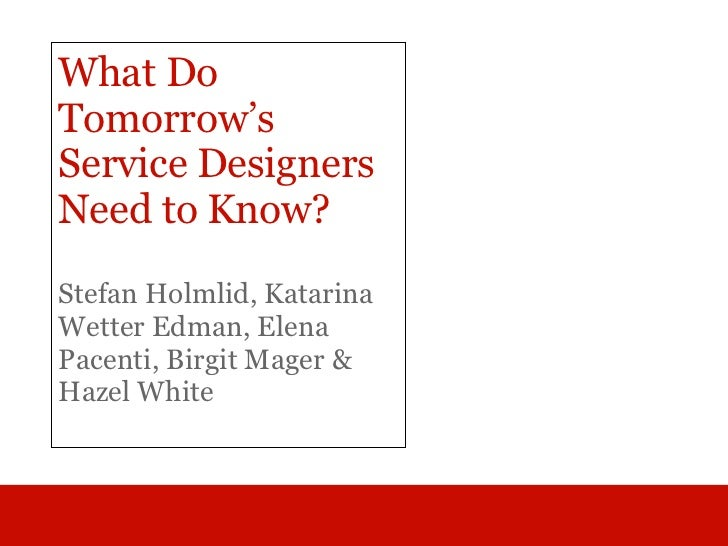 What DoTomorrow'sService DesignersNeed to Know?Stefan Holmlid, KatarinaWetter Edman, ElenaPacenti, Birgit Mager &Hazel White