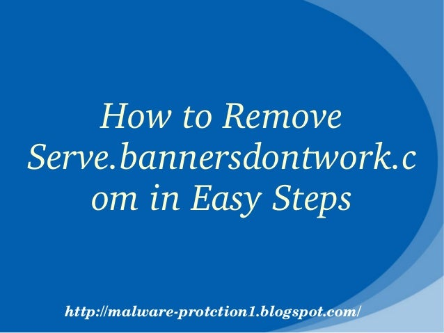 How to Remove Serve.bannersdontwork.c    om in Easy Steps  http://malware­protction1.blogspot.com/