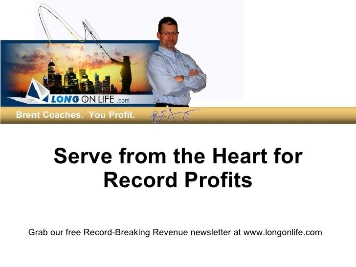 Serve from the Heart for Record Profits Grab our free Record-Breaking Revenue newsletter at www.longonlife.com