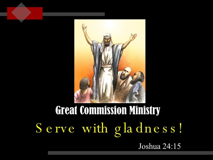 Serve with gladness! Joshua 24:15 Great Commission Ministry