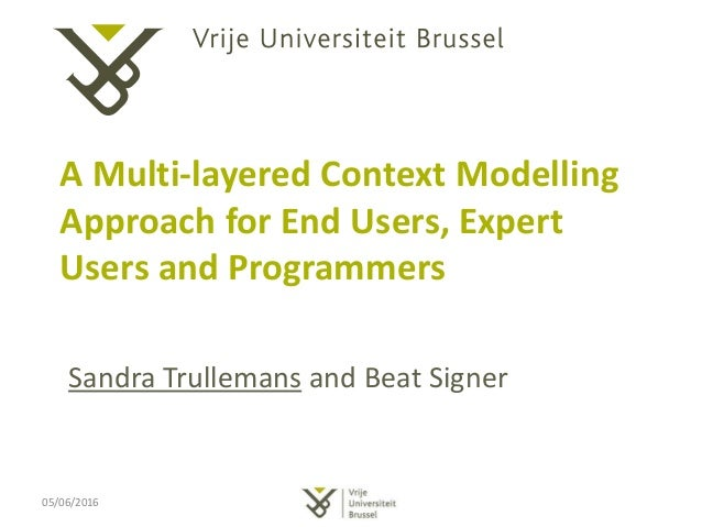 A Multi-layered Context Modelling Approach for End Users, Expert Users and Programmers Sandra Trullemans and Beat Signer 0...