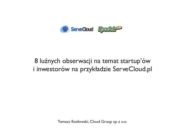 8 luźnych obserwacji na temat startup'ów i inwestorów na przykładzie ServeCloud.pl Tomasz Kozłowski, Cloud Group sp. z o.o.