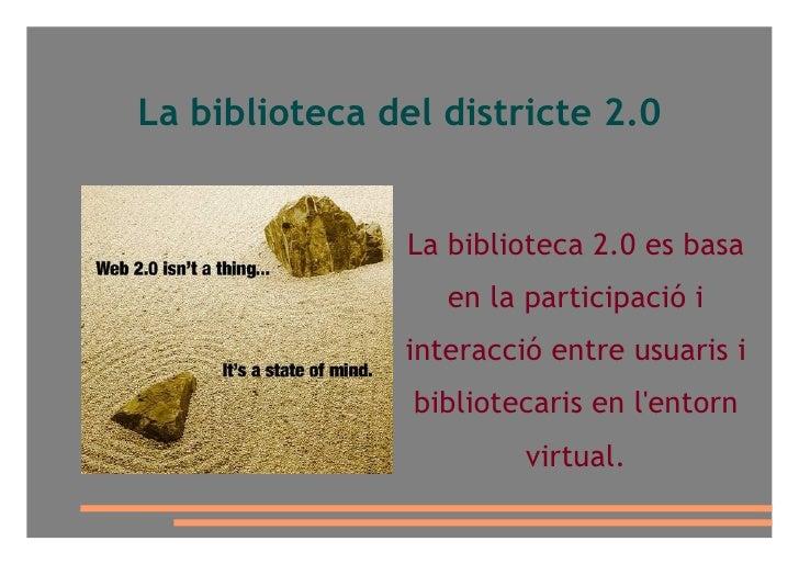La biblioteca del districte 2.0 <ul>La biblioteca 2.0 es basa en la participació i interacció entre usuaris i bibliotecari...