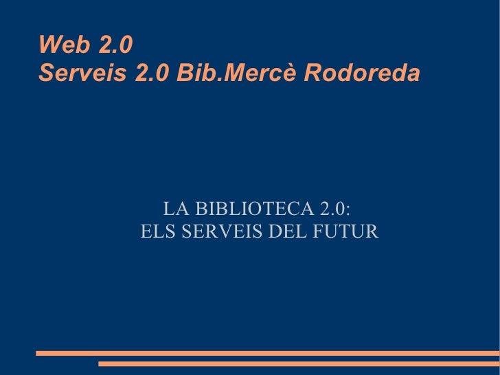 Web 2.0 Serveis 2.0 Bib.Mercè Rodoreda <ul><ul><li>LA BIBLIOTECA 2.0:  </li></ul></ul><ul><ul><li>ELS SERVEIS DEL FUTUR </...