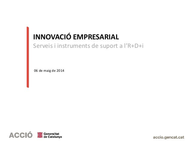 INNOVACIÓ EMPRESARIAL Serveis i instruments de suport a l'R+D+i 06 de maig de 2014