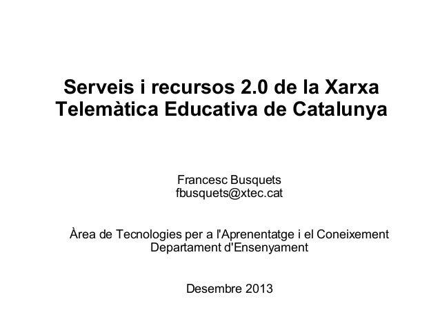 Serveis i recursos 2.0 de la Xarxa Telemàtica Educativa de Catalunya  Francesc Busquets fbusquets@xtec.cat Àrea de Tecnolo...