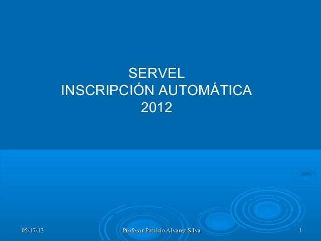 05/17/1305/17/13 Profesor Patricio Alvarez SilvaProfesor Patricio Alvarez Silva 11SERVELINSCRIPCIÓN AUTOMÁTICA2012