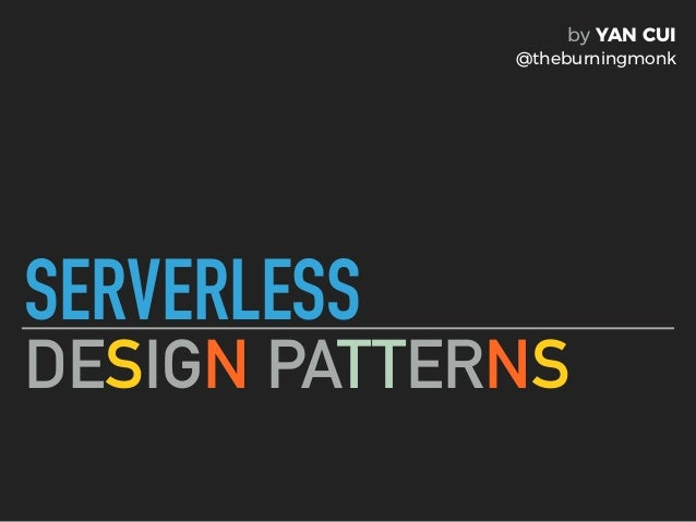 SERVERLESS DESIGN PATTERNS by YAN CUI @theburningmonk
