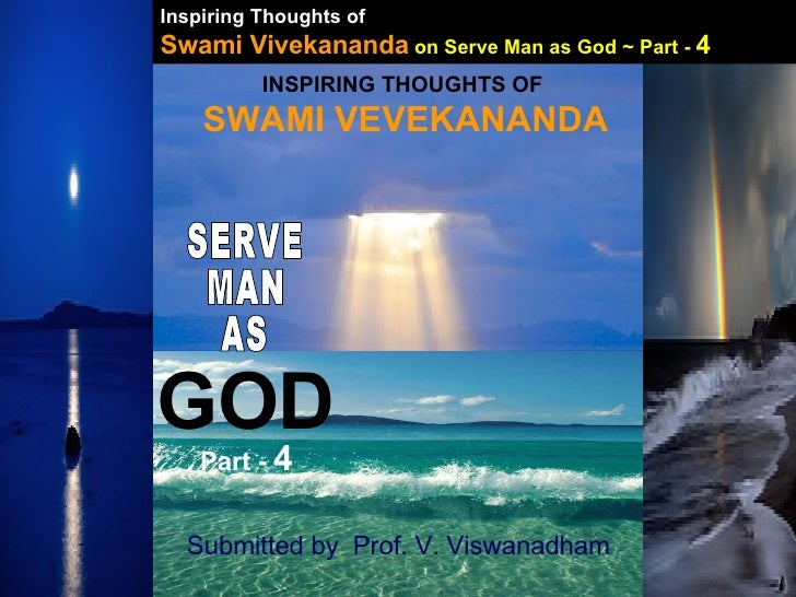 INSPIRING THOUGHTS OF  SWAMI VEVEKANANDA SERVE MAN AS GOD Submitted by  Prof. V. Viswanadham Part -  4 Inspiring Thoughts ...