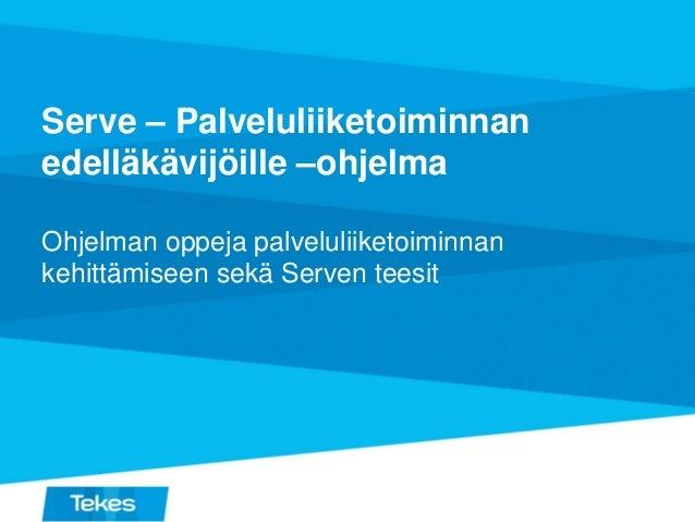 Serve – Palveluliiketoiminnan edelläkävijöille –ohjelma Ohjelman oppeja palveluliiketoiminnan kehittämiseen sekä Serven te...