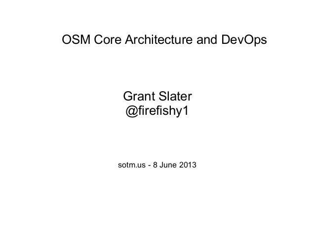 OSM Core Architecture and DevOps Grant Slater @firefishy1 sotm.us - 8 June 2013
