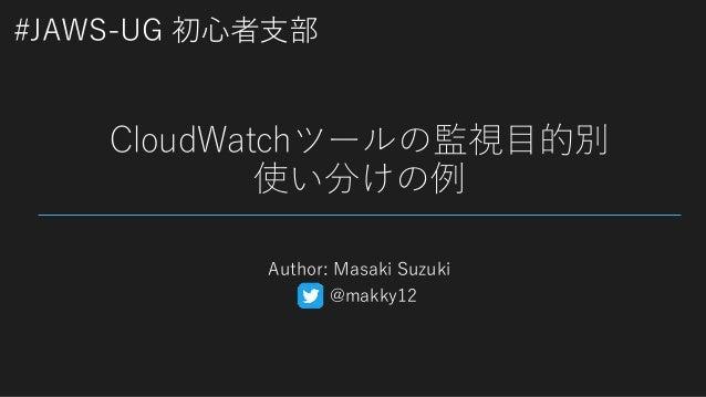 #JAWS-UG 初心者支部 CloudWatchツールの監視目的別 使い分けの例 Author: Masaki Suzuki @makky12