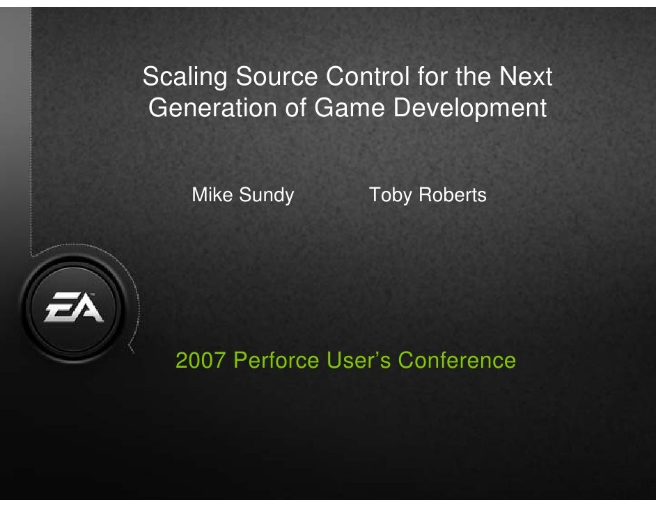 Scaling Source Control for the NextGeneration of Game Development     Mike Sundy            Toby Roberts   2007 Perforce U...