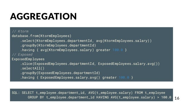 AGGREGATION // Ktorm database.from(KtormEmployees) .select(KtormEmployees.departmentId, avg(KtormEmployees.salary)) .group...