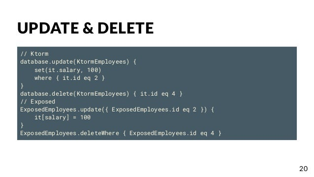 UPDATE & DELETE // Ktorm database.update(KtormEmployees) { set(it.salary, 100) where { it.id eq 2 } } database.delete(Ktor...