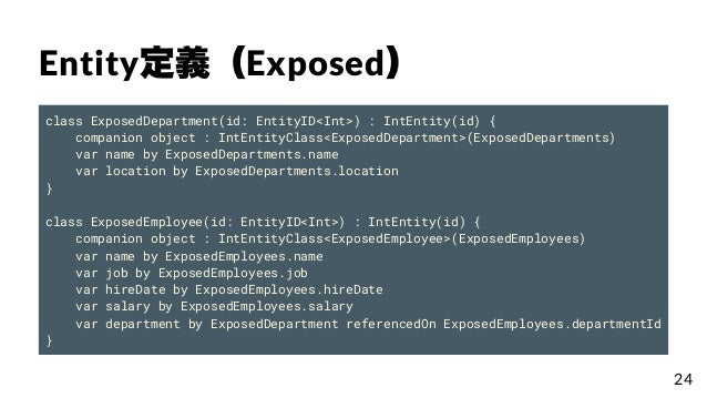 Entity定義(Exposed) class ExposedDepartment(id: EntityID<Int>) : IntEntity(id) { companion object : IntEntityClass<ExposedDe...