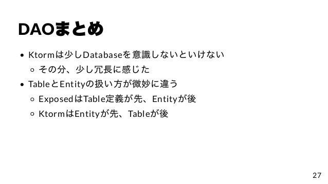 DAOまとめ Ktormは少しDatabaseを意識しないといけない その分、少し冗⻑に感じた TableとEntityの扱い⽅が微妙に違う ExposedはTable定義が先、Entityが後 KtormはEntityが先、Tableが後 27