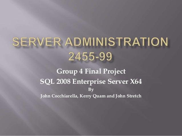 Group 4 Final ProjectSQL 2008 Enterprise Server X64                       ByJohn Cocchiarella, Kerry Quam and John Stretch