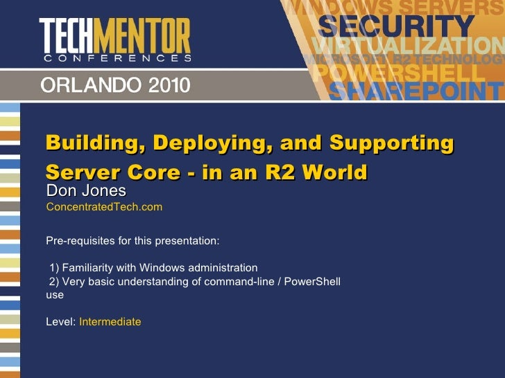 Building, Deploying, and Supporting Server Core - in an R2 World Don Jones ConcentratedTech.com Pre-requisites for this pr...
