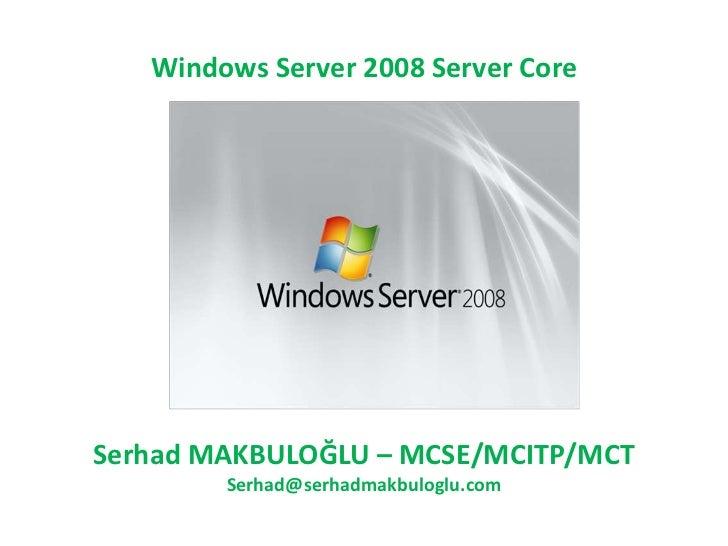 Windows Server 2008 Server CoreSerhad MAKBULOĞLU – MCSE/MCITP/MCT        Serhad@serhadmakbuloglu.com
