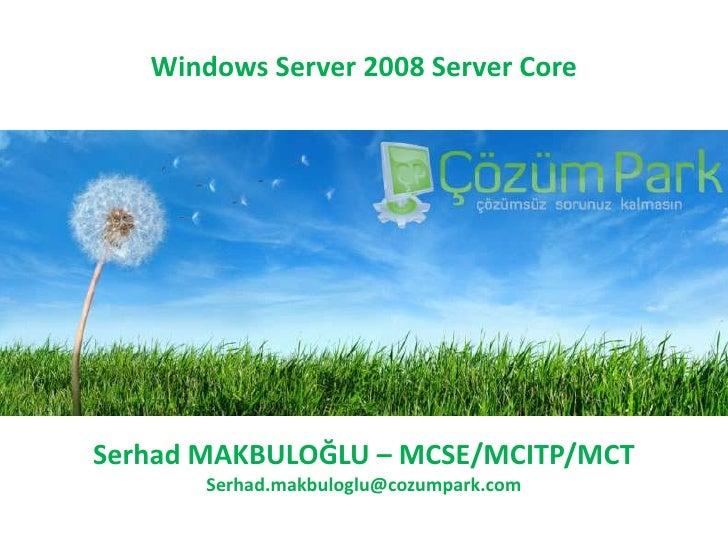 Windows Server 2008 Server Core<br />Serhad MAKBULOĞLU – MCSE/MCITP/MCT<br />Serhad.makbuloglu@cozumpark.com<br />