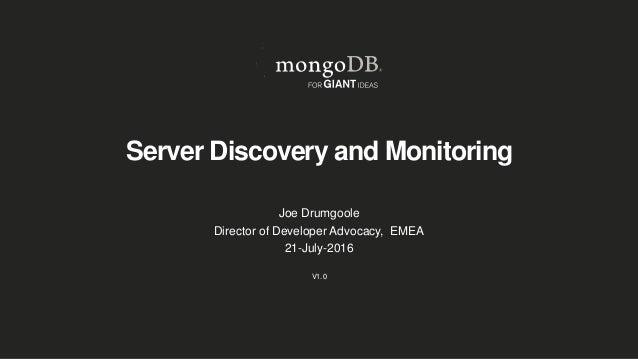 Server Discovery and Monitoring Joe Drumgoole Director of Developer Advocacy, EMEA 21-July-2016 V1.0