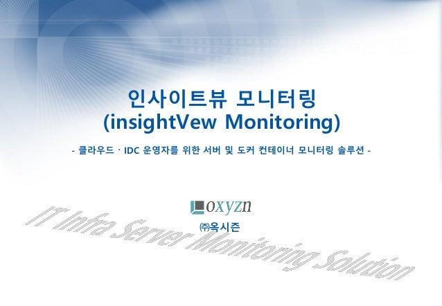 인사이트뷰 모니터링 (insightVew Monitoring) - 클라우드 〮 IDC 운영자를 위한 서버 및 도커 컨테이너 모니터링 솔루션 - ㈜옥시즌