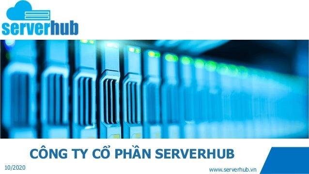 www.serverhub.vn CÔNG TY CỔ PHẦN SERVERHUB 10/2020