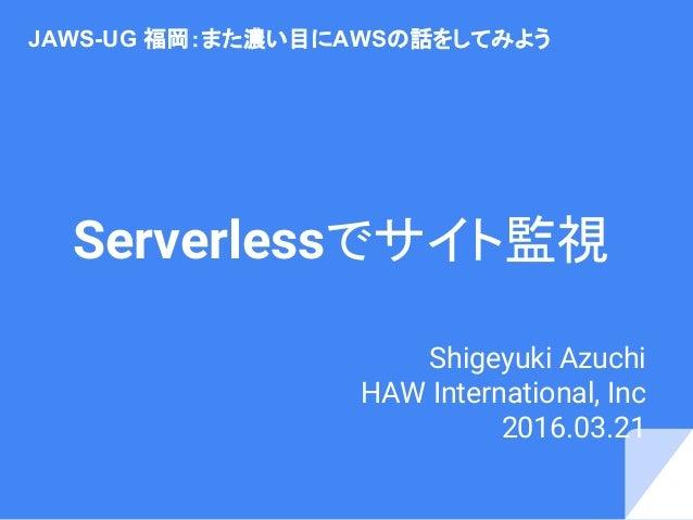 Serverlessでサイト監視 Shigeyuki Azuchi HAW International, Inc 2016.03.21  JAWS-UG 福岡:また濃い目にAWSの話をしてみよう