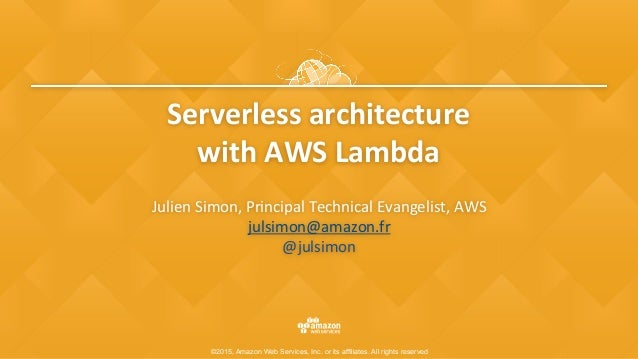 ©2015, Amazon Web Services, Inc. or its affiliates. All rights reserved Serverlessarchitecture withAWSLambda JulienS...