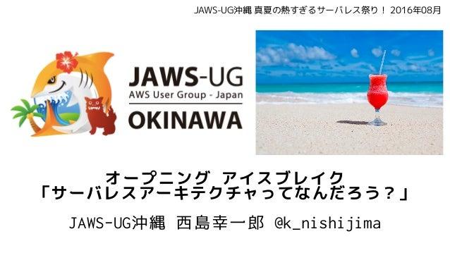 オープニング アイスブレイク 「サーバレスアーキテクチャってなんだろう?」 JAWS-UG沖縄 西島幸一郎 @k_nishijima JAWS-UG沖縄 真夏の熱すぎるサーバレス祭り! 2016年08月
