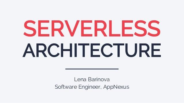 SERVERLESS ARCHITECTURE Lena Barinova Software Engineer, AppNexus