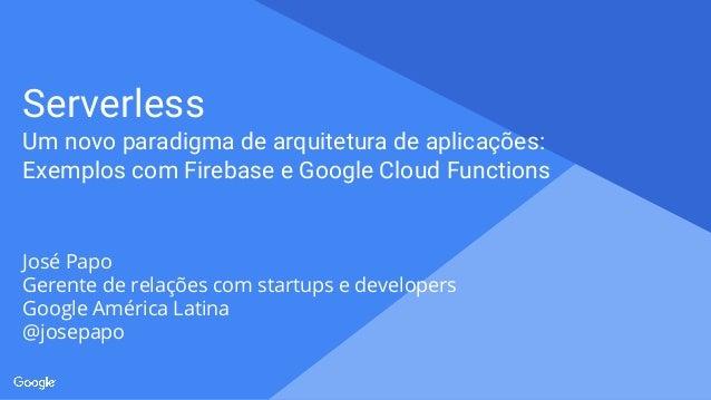 Proprietary + Confidential Serverless Um novo paradigma de arquitetura de aplicações: Exemplos com Firebase e Google Cloud...