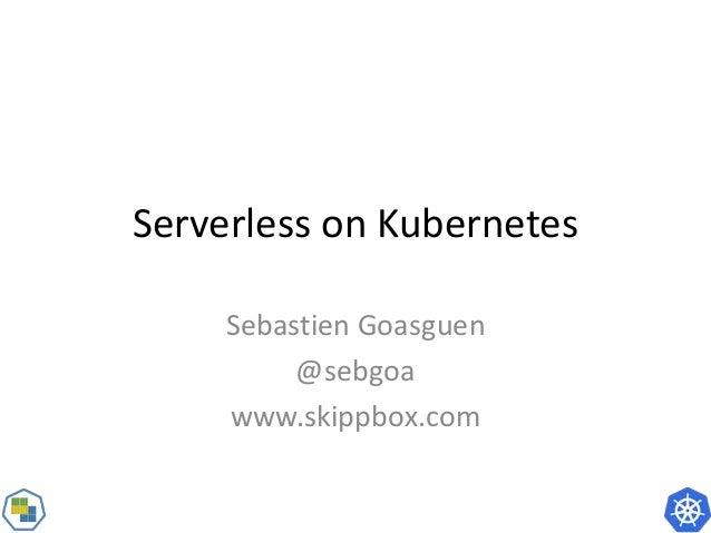 Serverless on Kubernetes Sebastien Goasguen @sebgoa www.skippbox.com