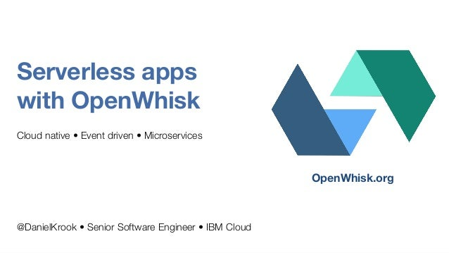 Serverless apps with OpenWhisk Cloud native • Event driven • Microservices @DanielKrook • Senior Software Engineer • IBM C...