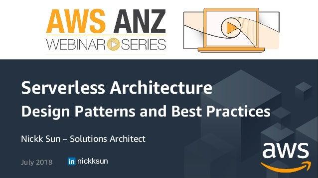 Nickk Sun – Solutions Architect July 2018 Serverless Architecture Design Patterns and Best Practices nickksun