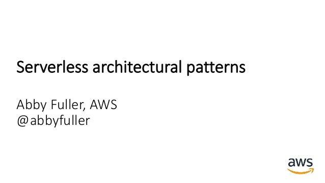 Serverless architectural patterns Abby Fuller, AWS @abbyfuller