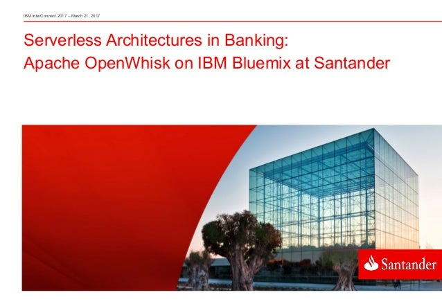 Serverless Architectures in Banking: Apache OpenWhisk on IBM Bluemix at Santander IBM InterConnect 2017 – March 21, 2017
