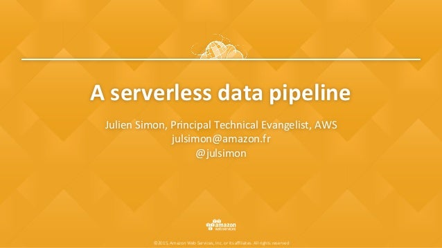©2015, Amazon Web Services, Inc. or its affiliates. All rights reserved A	serverless	data	pipeline Julien	Simon,	Principal	T...
