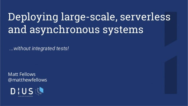 Deploying large-scale, serverless and asynchronous systems Matt Fellows @matthewfellows ...without integrated tests!