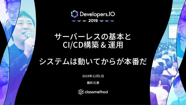 サーバーレスの基本と CI/CD構築 & 運⽤ システムは動いてからが本番だ 2019年11⽉1⽇ 藤井元貴