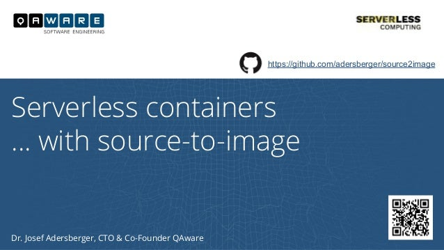 Dr. Josef Adersberger, CTO & Co-Founder QAware Serverless containers … with source-to-image https://github.com/adersberger...
