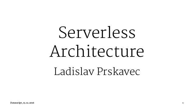 Serverless Architecture Ladislav Prskavec Datascript, 13.12.2016 1