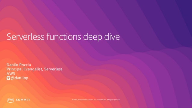 © 2019, Amazon Web Services, Inc. or its affiliates. All rights reserved.S U M M I T Serverless functions deep dive Danilo...