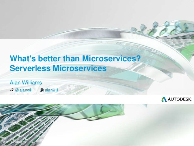 © 2016 Autodesk Alan Williams @alanwill alanwill What's better than Microservices? Serverless Microservices